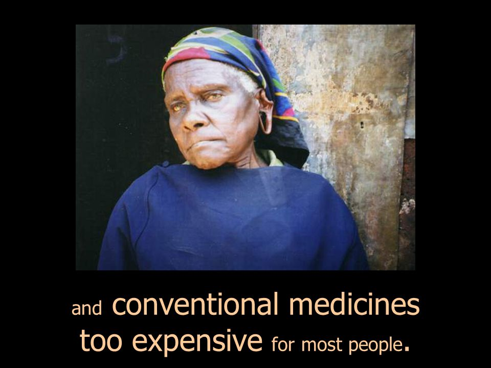 and conventional medicines too expensive for most people.