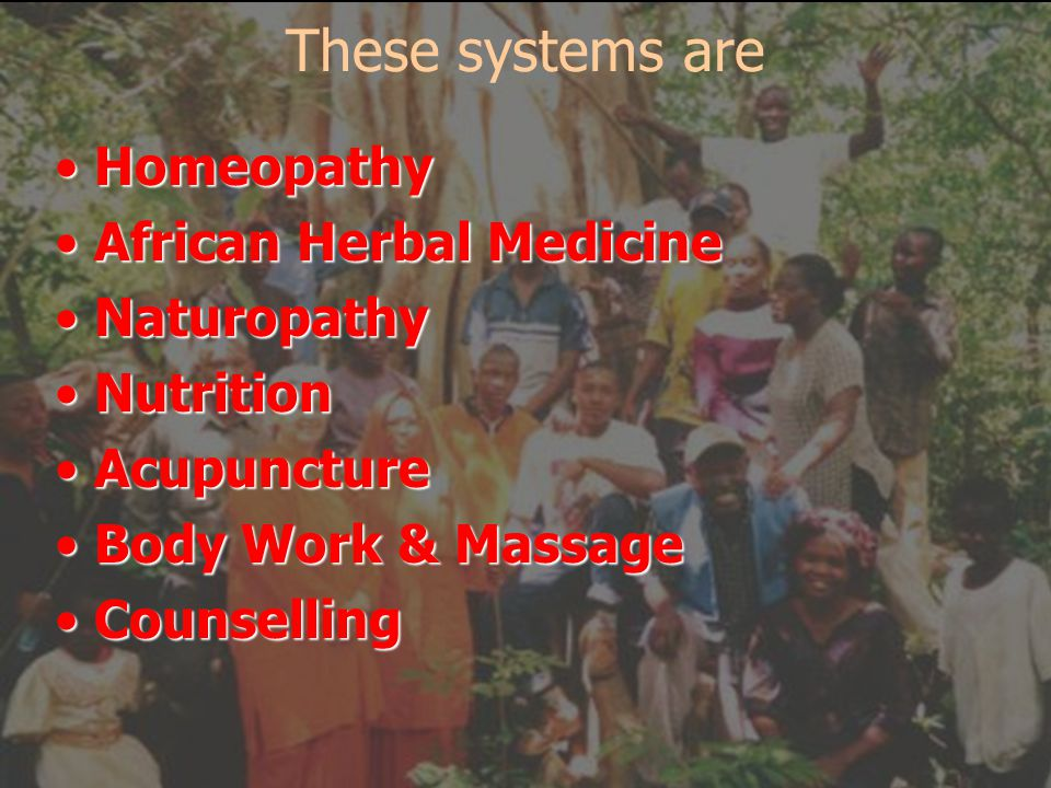 These systems are Homeopathy African Herbal Medicine Naturopathy