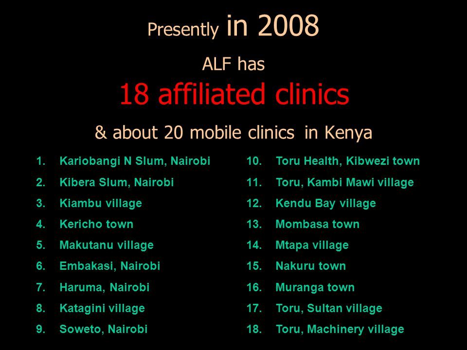 Presently in 2008 ALF has 18 affiliated clinics & about 20 mobile clinics in Kenya