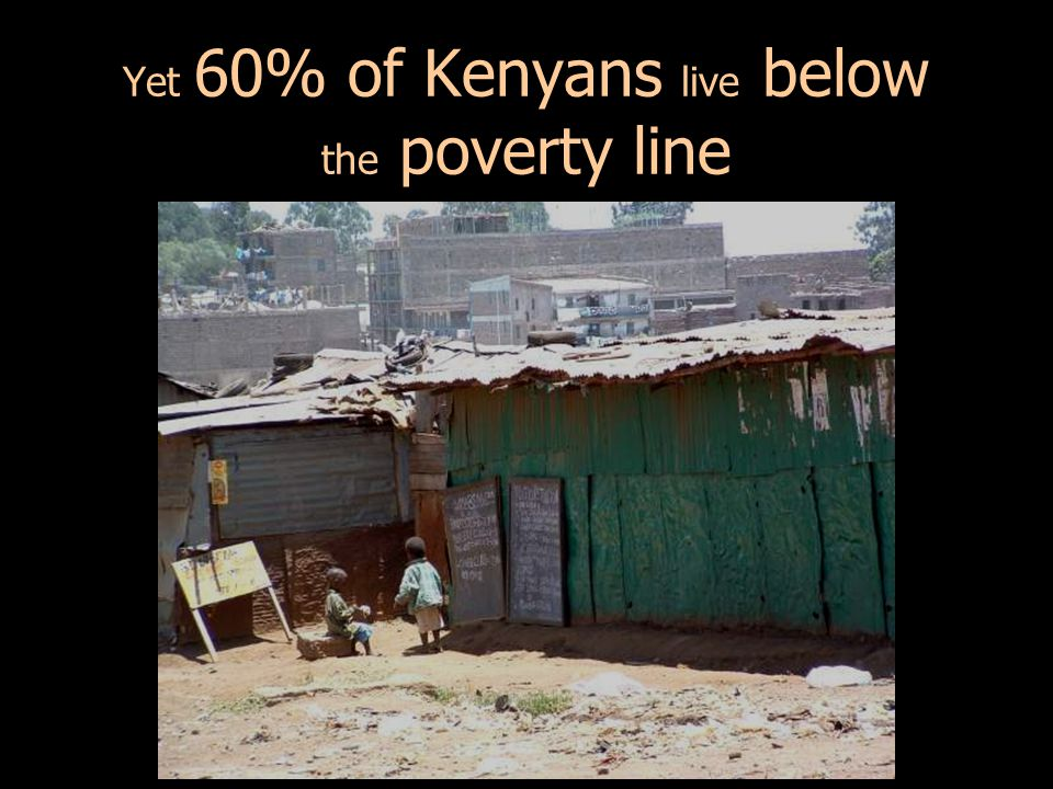 Yet 60% of Kenyans live below the poverty line