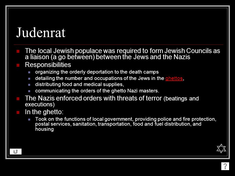 Judenrat The local Jewish populace was required to form Jewish Councils as a liaison (a go between) between the Jews and the Nazis.
