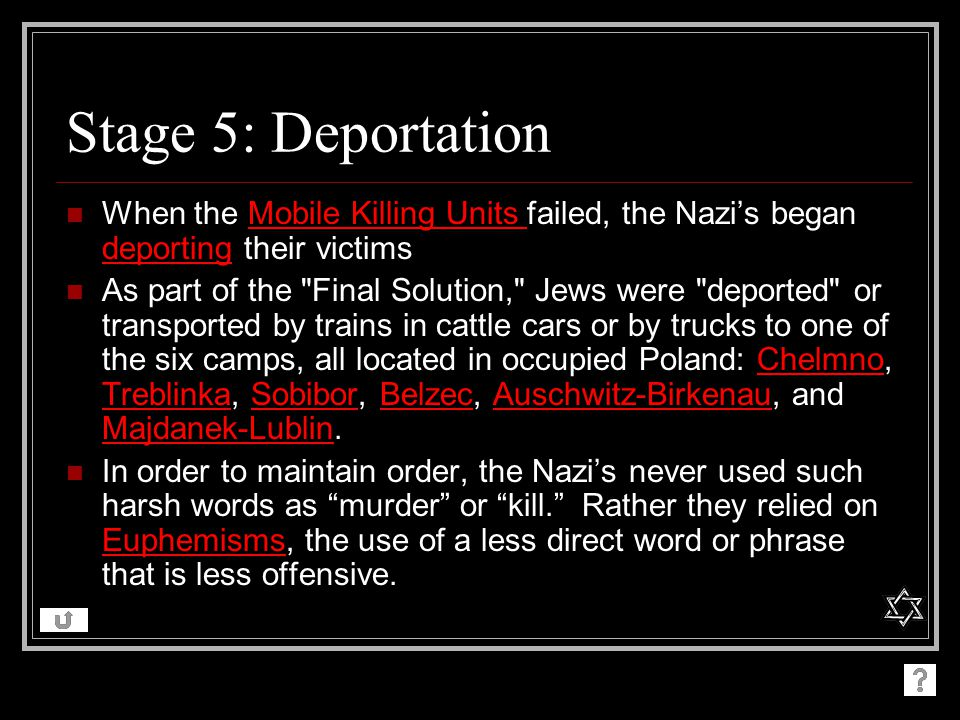 Stage 5: Deportation When the Mobile Killing Units failed, the Nazi's began deporting their victims.