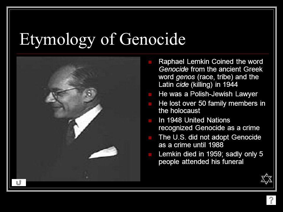 Etymology of Genocide Raphael Lemkin Coined the word Genocide from the ancient Greek word genos (race, tribe) and the Latin cide (killing) in 1944.