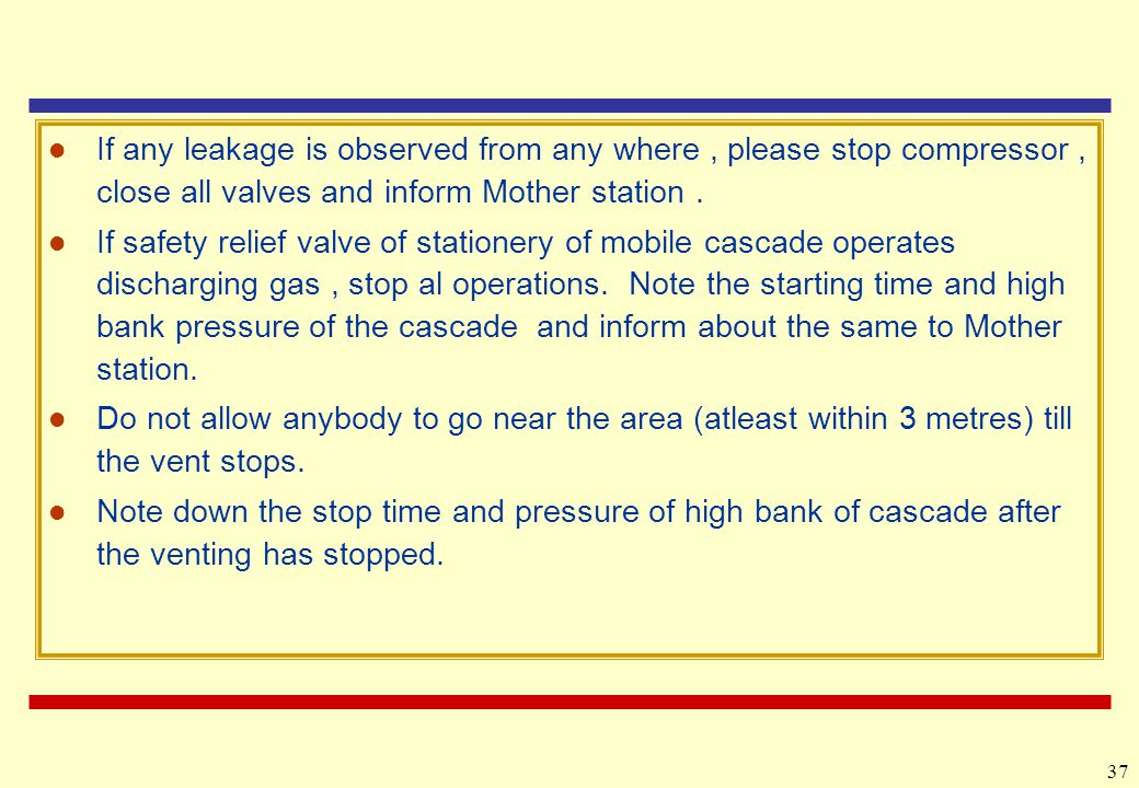 If any leakage is observed from any where , please stop compressor , close all valves and inform Mother station .