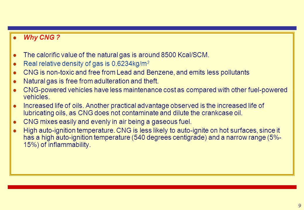 Why CNG The calorific value of the natural gas is around 8500 Kcal/SCM. Real relative density of gas is 0.6234kg/m3.