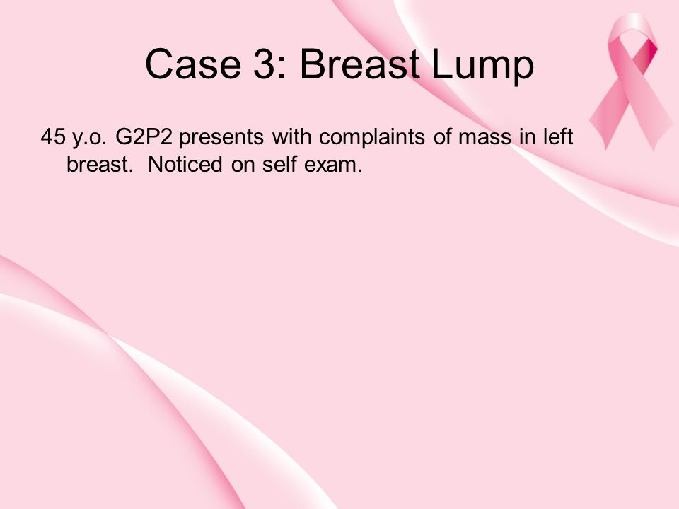 Case 3: Breast Lump 45 y.o. G2P2 presents with complaints of mass in left breast.