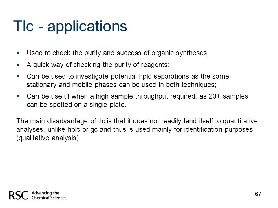 Tlc - applications Used to check the purity and success of organic syntheses; A quick way of checking the purity of reagents;