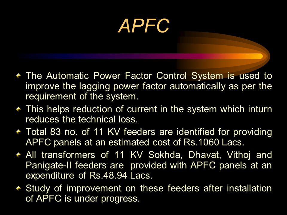APFC The Automatic Power Factor Control System is used to improve the lagging power factor automatically as per the requirement of the system.