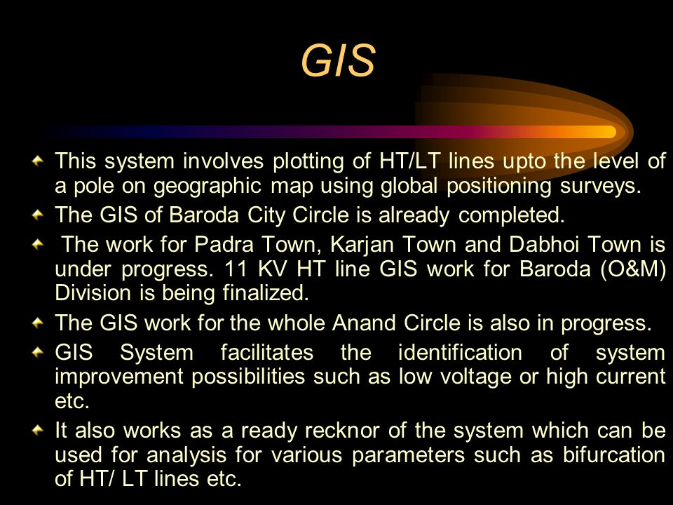 GIS This system involves plotting of HT/LT lines upto the level of a pole on geographic map using global positioning surveys.