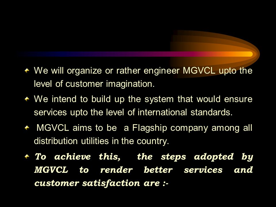 We will organize or rather engineer MGVCL upto the level of customer imagination.