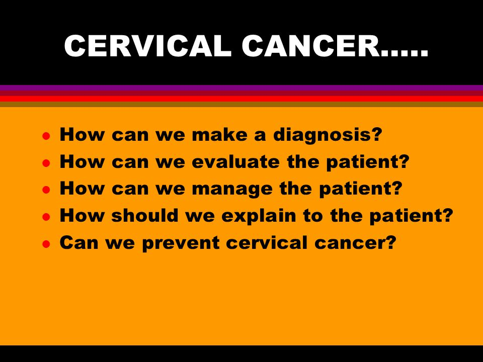 CERVICAL CANCER….. How can we make a diagnosis