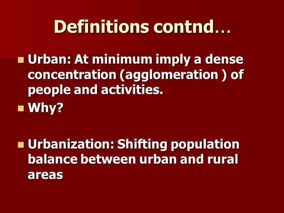 Definitions contnd… Urban: At minimum imply a dense concentration (agglomeration ) of people and activities.