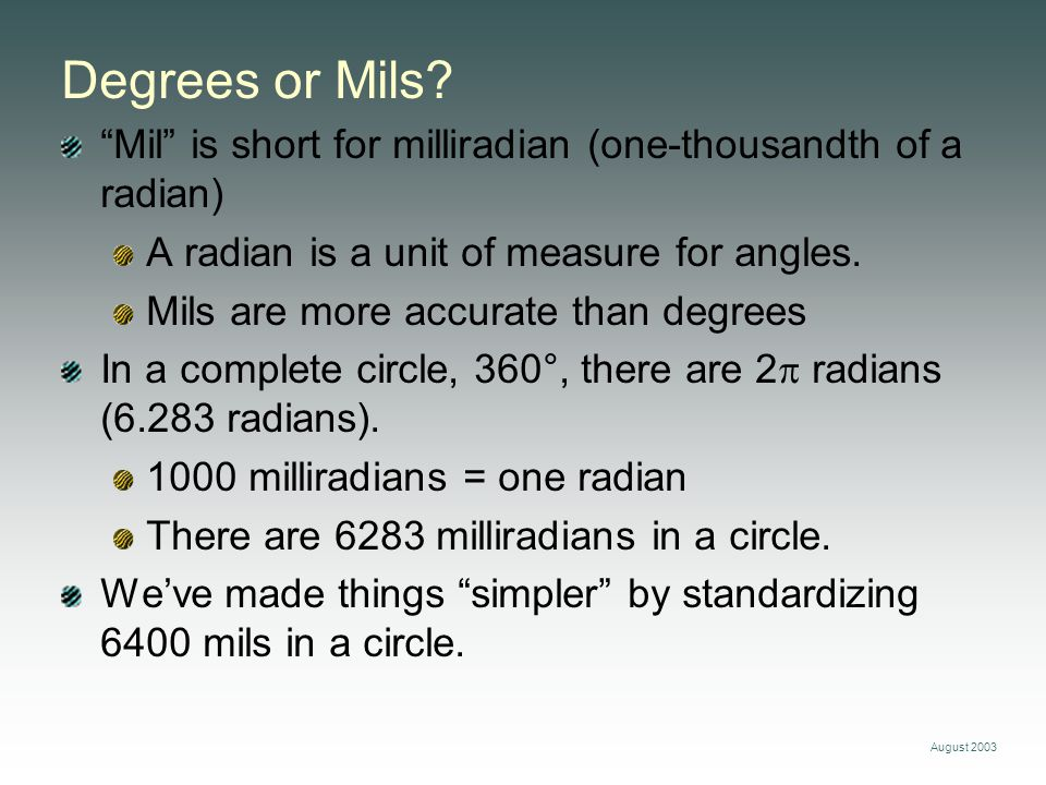 Degrees or Mils Mil is short for milliradian (one-thousandth of a radian) A radian is a unit of measure for angles.