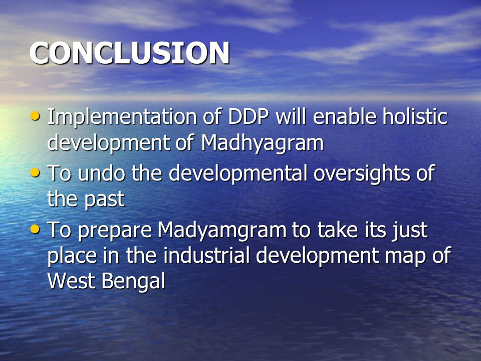 CONCLUSION Implementation of DDP will enable holistic development of Madhyagram. To undo the developmental oversights of the past.