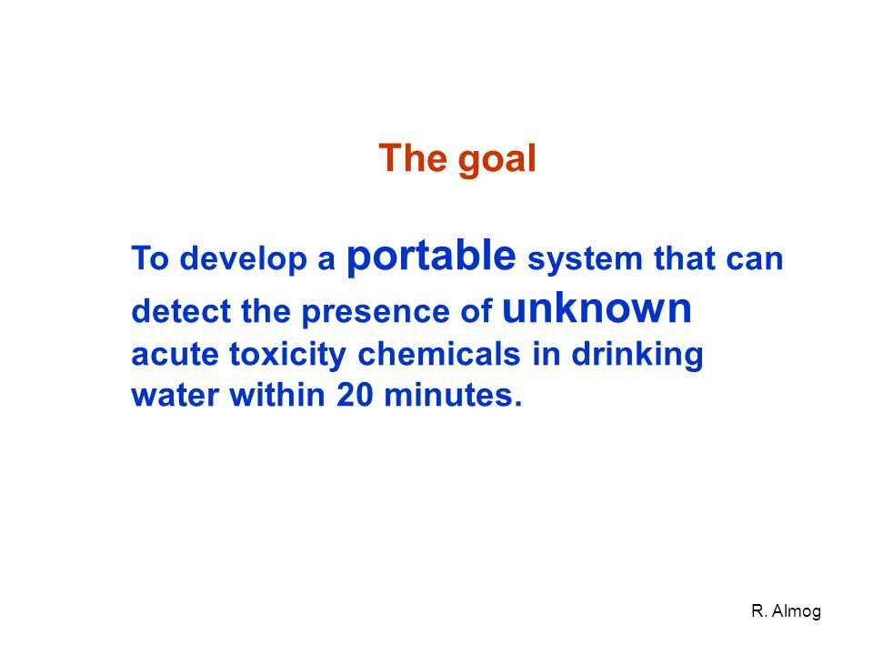 The goal To develop a portable system that can detect the presence of unknown acute toxicity chemicals in drinking water within 20 minutes.