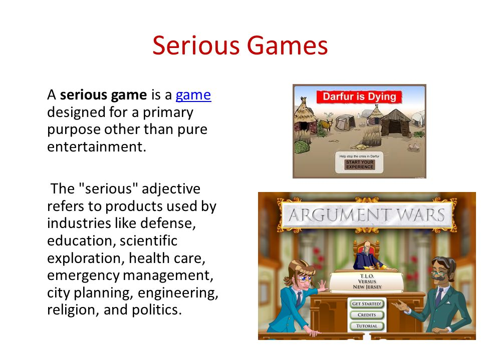 Serious Games A serious game is a game designed for a primary purpose other than pure entertainment.