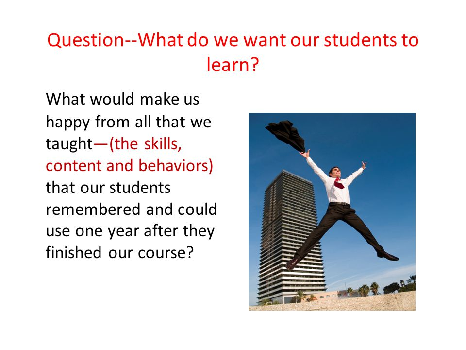Question--What do we want our students to learn