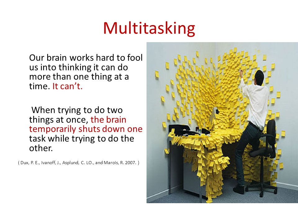 Multitasking Our brain works hard to fool us into thinking it can do more than one thing at a time. It can't.