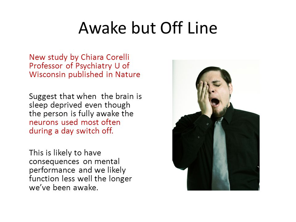 Awake but Off Line New study by Chiara Corelli Professor of Psychiatry U of Wisconsin published in Nature.