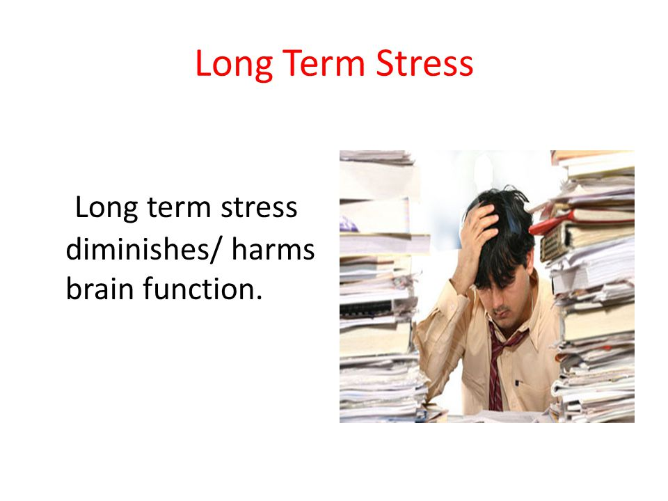 Long Term Stress Long term stress diminishes/ harms brain function.