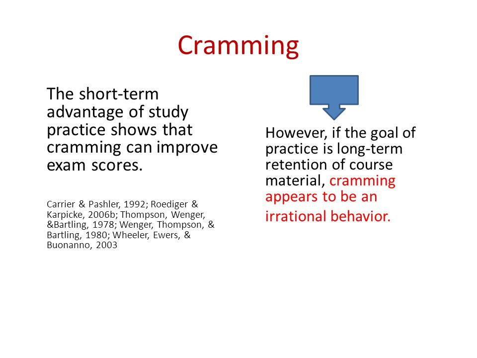 Cramming The short-term advantage of study practice shows that cramming can improve exam scores.