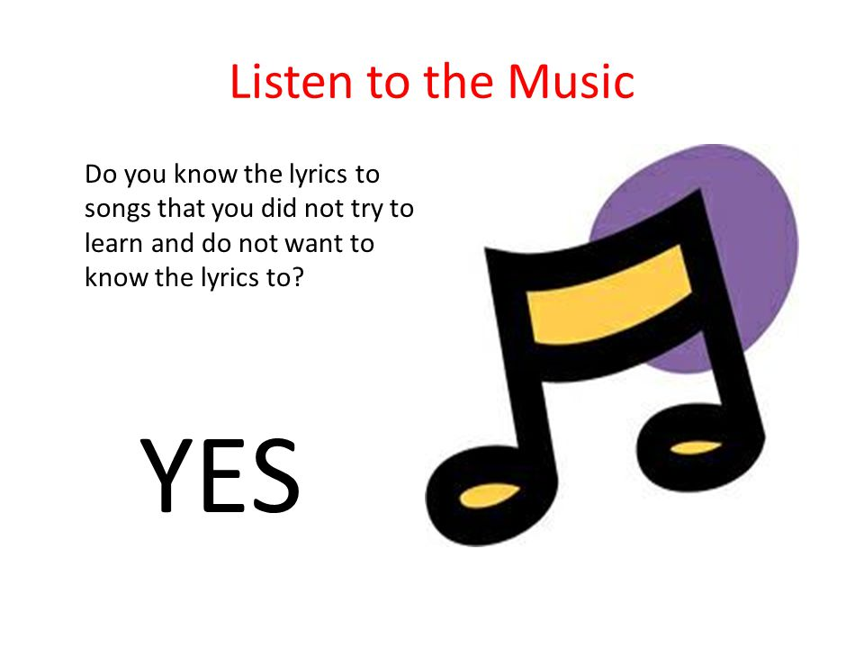 Listen to the Music Do you know the lyrics to songs that you did not try to learn and do not want to know the lyrics to
