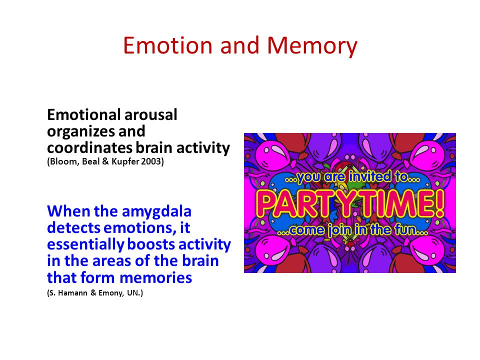 Emotion and Memory Emotional arousal organizes and coordinates brain activity (Bloom, Beal & Kupfer 2003)