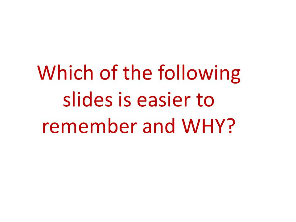 Which of the following slides is easier to remember and WHY