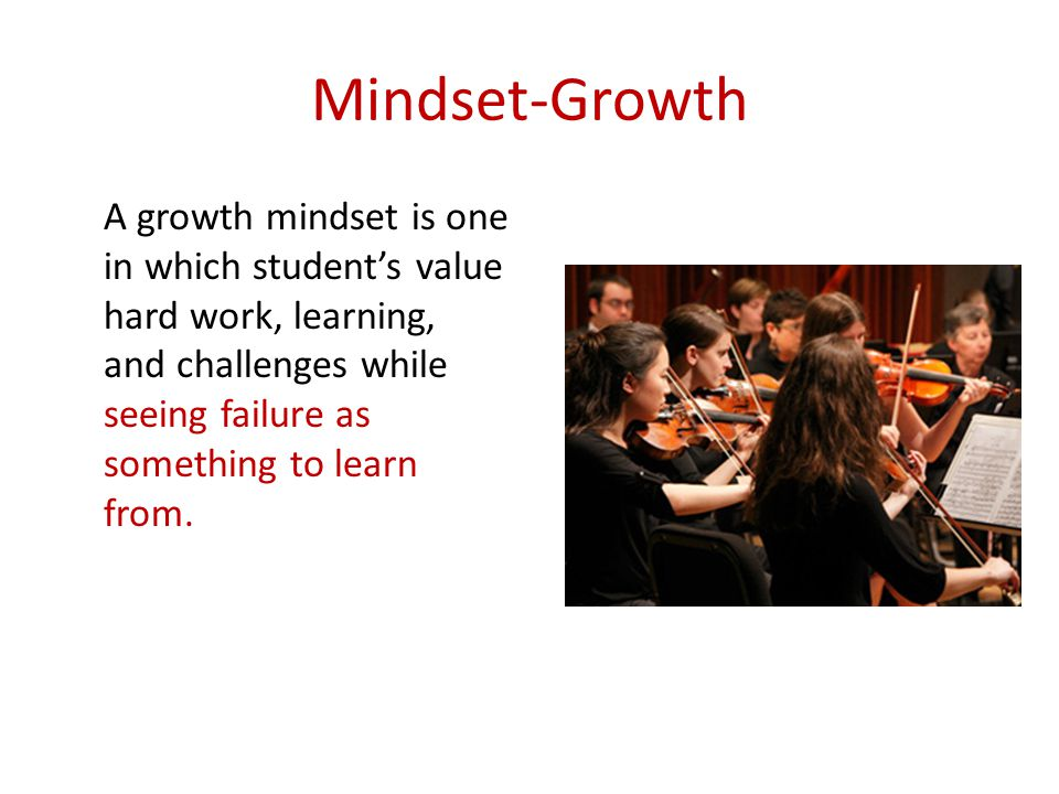 Mindset-Growth A growth mindset is one in which student's value hard work, learning, and challenges while seeing failure as something to learn from.