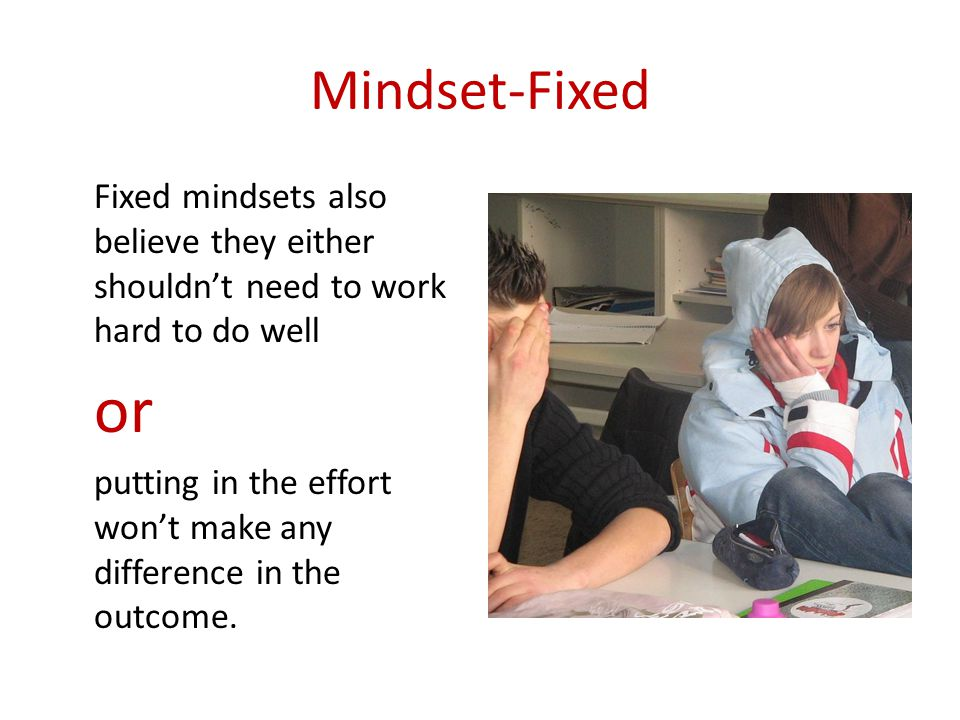 Mindset-Fixed Fixed mindsets also believe they either shouldn't need to work hard to do well. or.