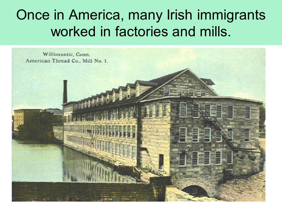 Once in America, many Irish immigrants worked in factories and mills.