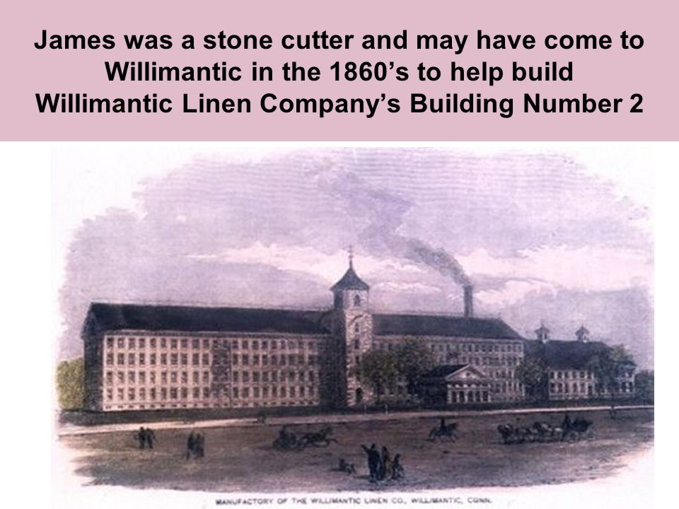 James was a stone cutter and may have come to Willimantic in the 1860's to help build Willimantic Linen Company's Building Number 2