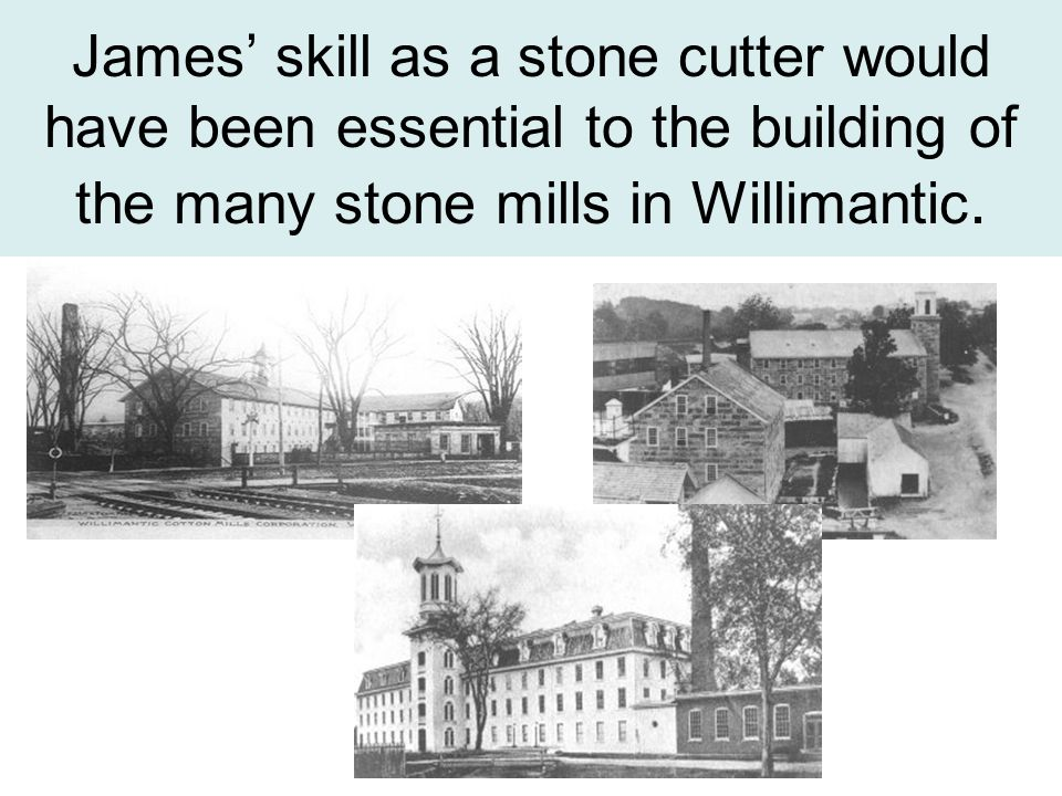 James' skill as a stone cutter would have been essential to the building of the many stone mills in Willimantic.