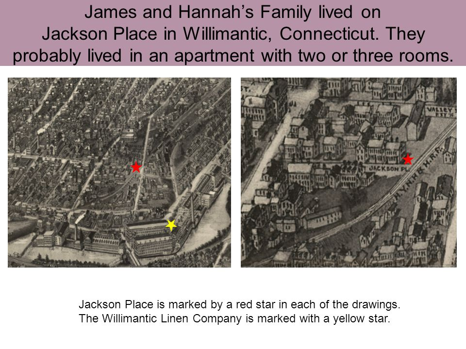 James and Hannah's Family lived on Jackson Place in Willimantic, Connecticut. They probably lived in an apartment with two or three rooms.