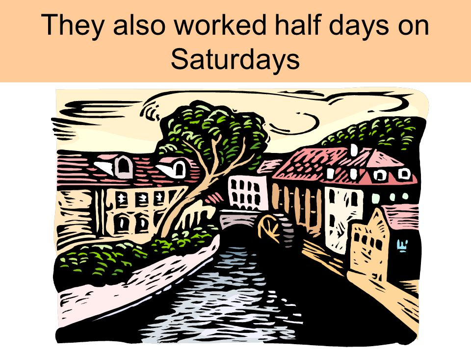 They also worked half days on Saturdays