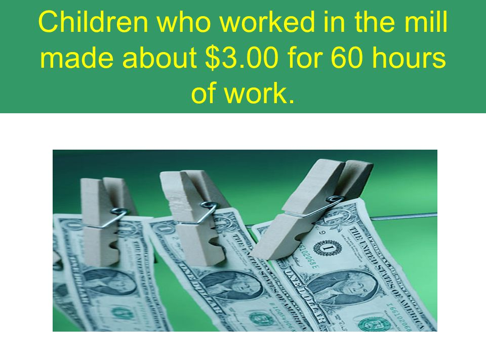 Children who worked in the mill made about $3.00 for 60 hours of work.
