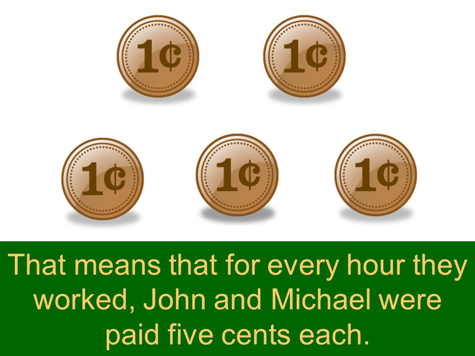 That means that for every hour they worked, John and Michael were paid five cents each.