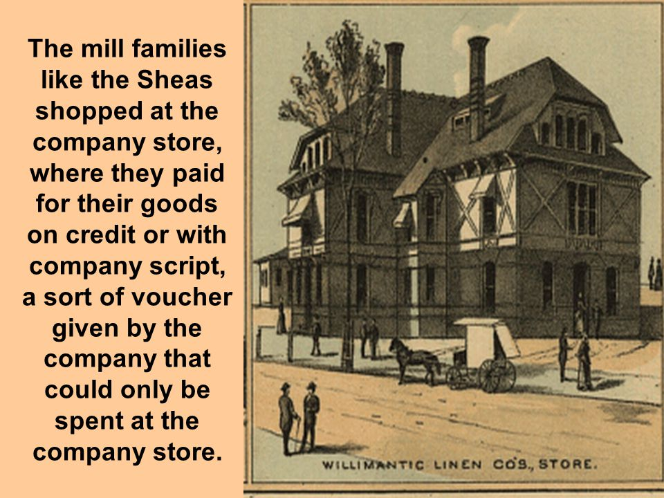 The mill families like the Sheas shopped at the company store, where they paid for their goods on credit or with company script, a sort of voucher given by the company that could only be spent at the company store.