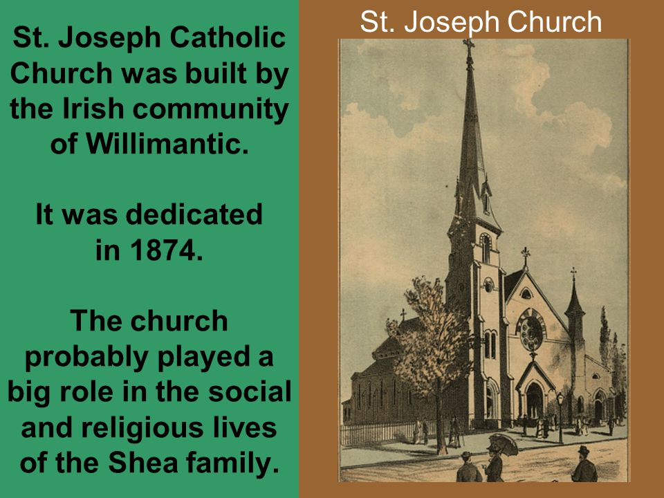 St. Joseph Catholic Church was built by the Irish community of Willimantic. It was dedicated in 1874. The church probably played a big role in the social and religious lives of the Shea family.