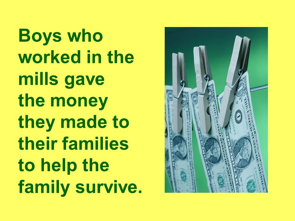 Boys who worked in the mills gave the money they made to their families to help the family survive.