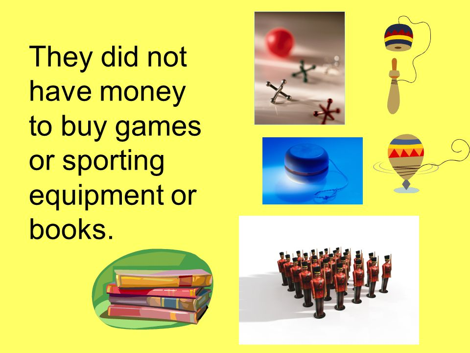 They did not have money to buy games or sporting equipment or books.