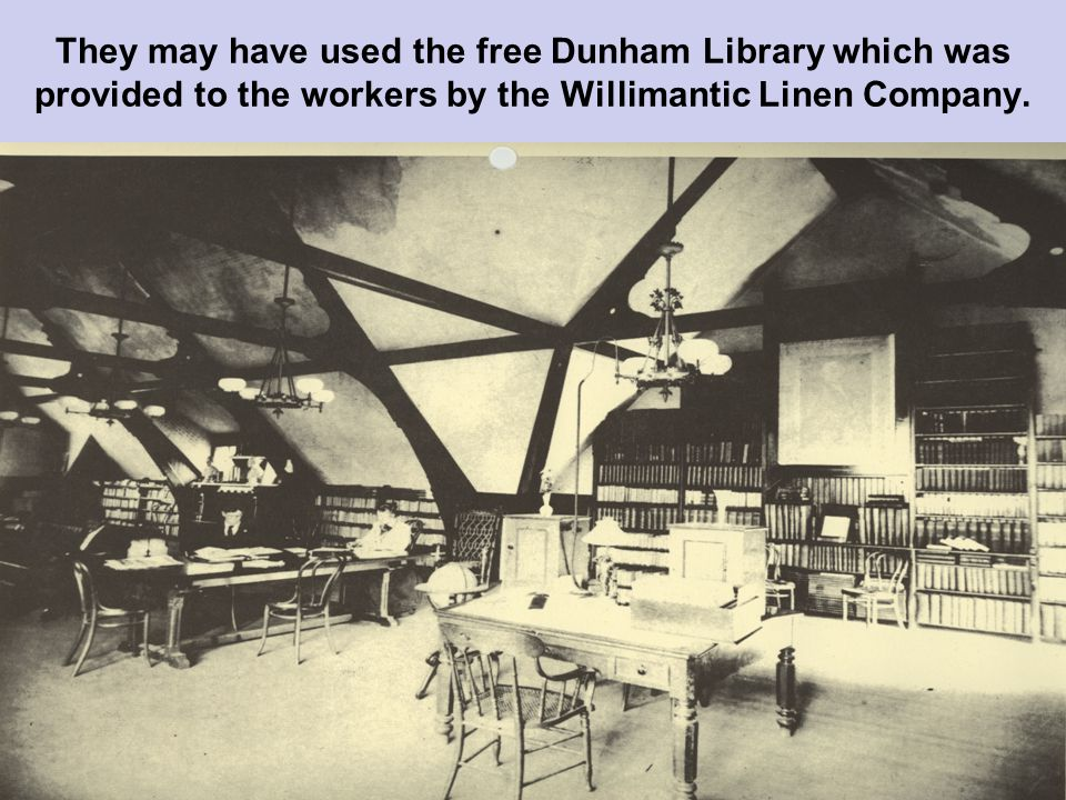 They may have used the free Dunham Library which was provided to the workers by the Willimantic Linen Company.
