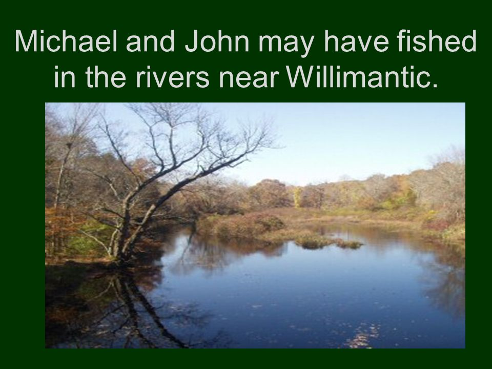 Michael and John may have fished in the rivers near Willimantic.
