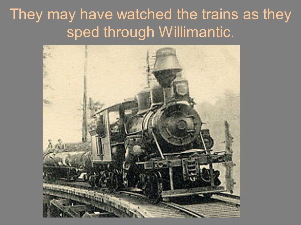 They may have watched the trains as they sped through Willimantic.