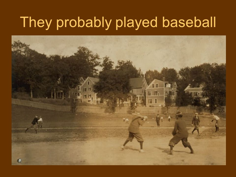 They probably played baseball