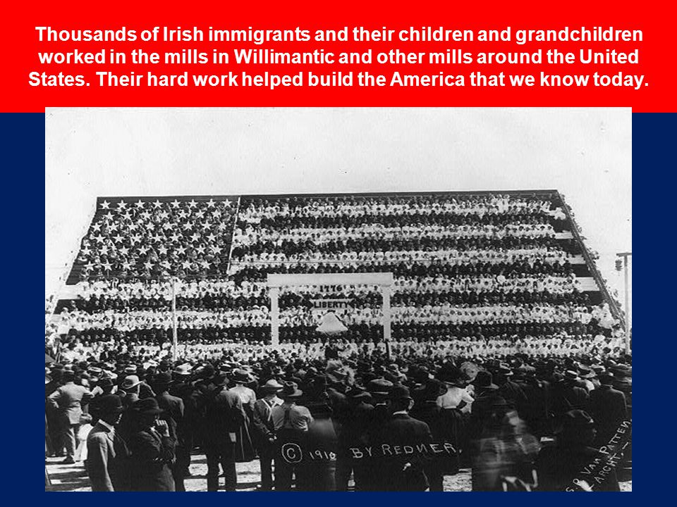 Thousands of Irish immigrants and their children and grandchildren worked in the mills in Willimantic and other mills around the United States.