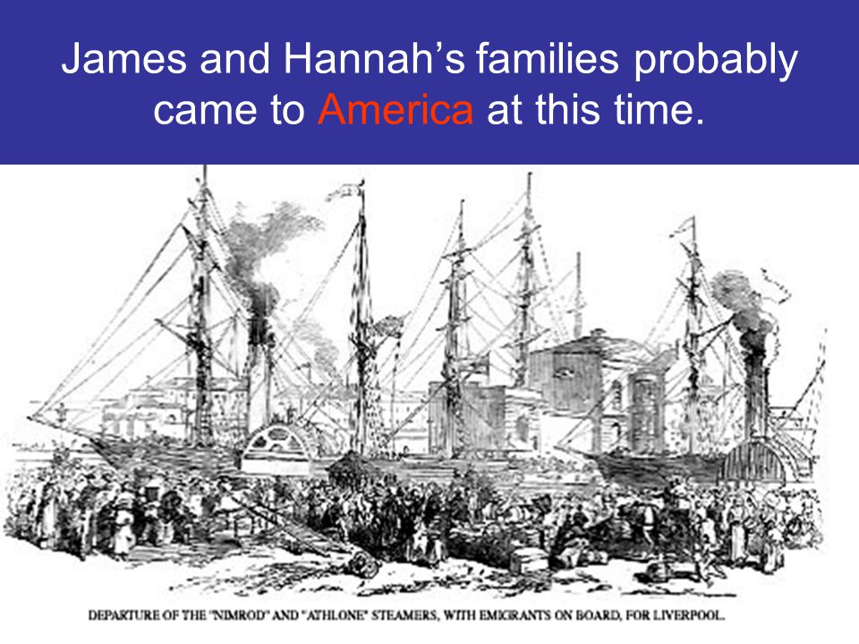 James and Hannah's families probably came to America at this time.