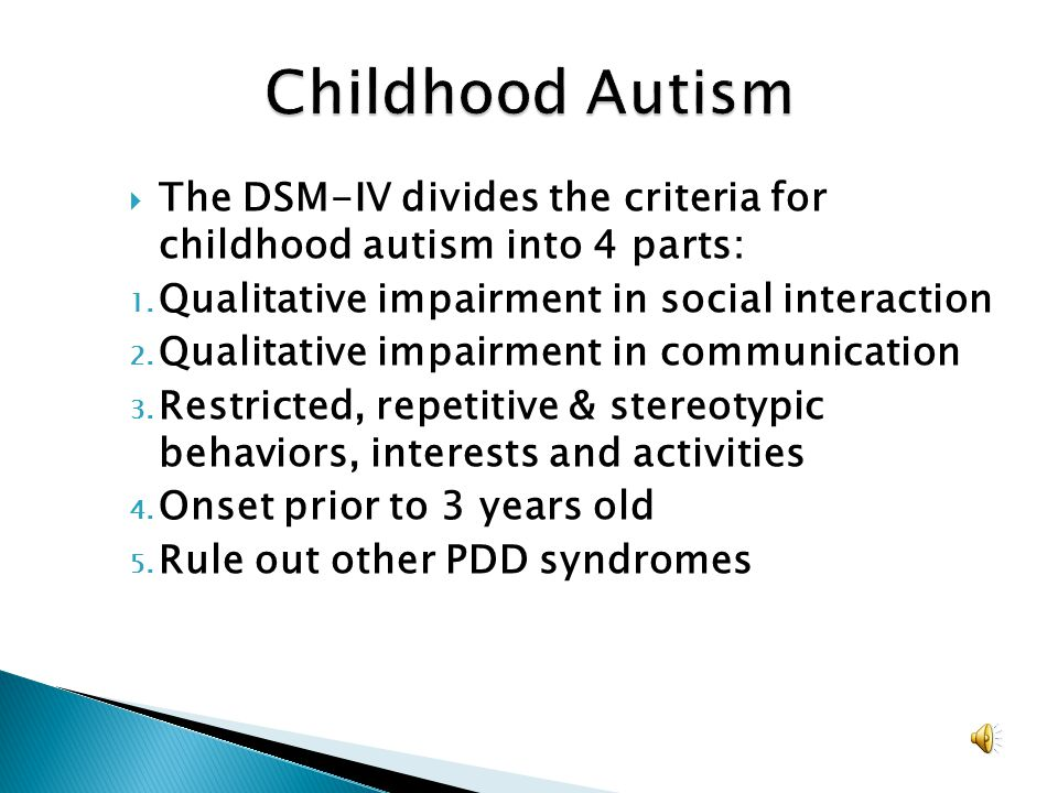 Childhood Autism The DSM-IV divides the criteria for childhood autism into 4 parts: Qualitative impairment in social interaction.