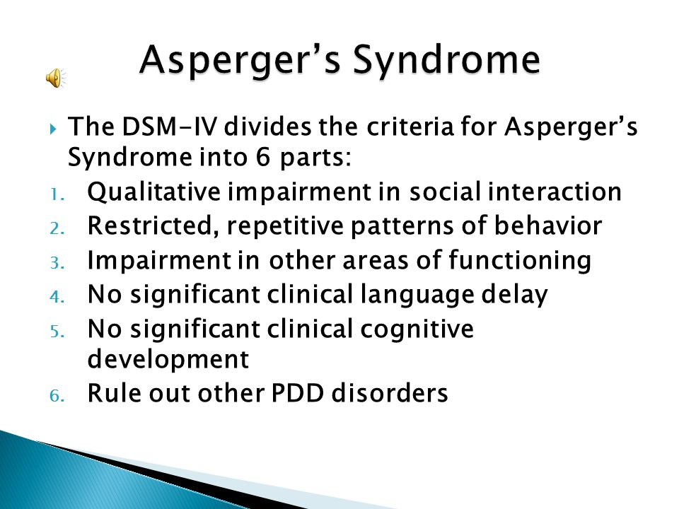 Asperger's Syndrome The DSM-IV divides the criteria for Asperger's Syndrome into 6 parts: Qualitative impairment in social interaction.