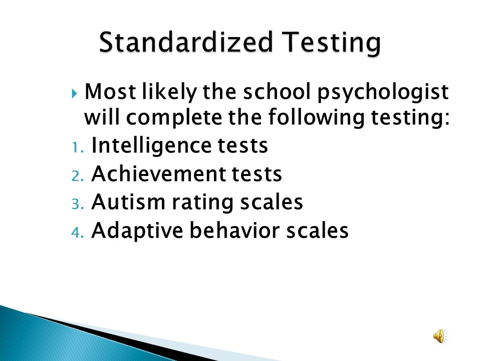 Standardized Testing Most likely the school psychologist will complete the following testing: Intelligence tests.